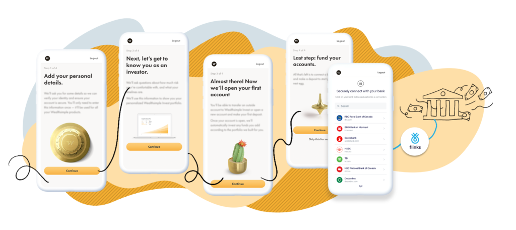 Flinks' financial data connectivity is embedded into Wealthsimple's onboarding flow, and provides a quick and intuitive way to collect information that's critical to complete the activation process.